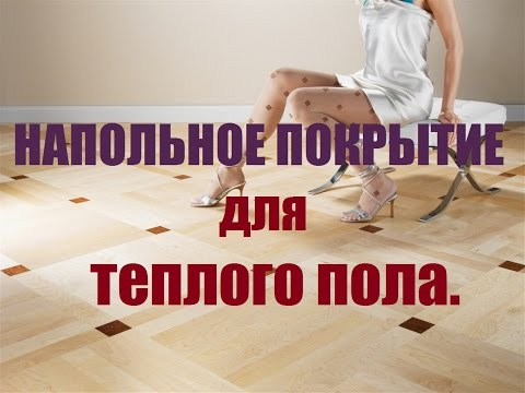 Теплый пол под... Выбираем напольные покрытия для теплого пола.